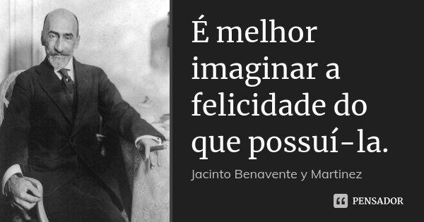 É melhor imaginar a felicidade do que possuí-la.... Frase de Jacinto Benavente y Martinez.