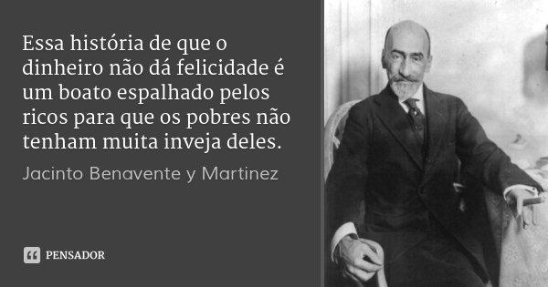 Essa história de que o dinheiro não dá felicidade é um boato espalhado pelos ricos para que os pobres não tenham muita inveja deles.... Frase de Jacinto Benavente y Martinez.