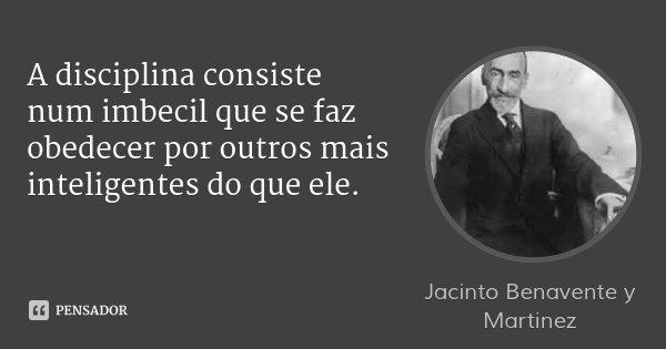 A disciplina consiste num imbecil que se faz obedecer por outros mais inteligentes do que ele.... Frase de Jacinto Benavente y Martinez.