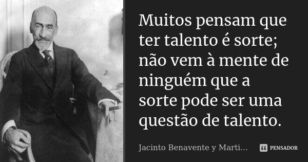 Muitos pensam que ter talento é sorte; não vem à mente de ninguém que a sorte pode ser uma questão de talento.... Frase de Jacinto Benavente y Martinez.