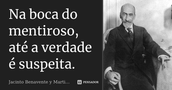 Na boca do mentiroso, até a verdade é suspeita.... Frase de Jacinto Benavente y Martinez.