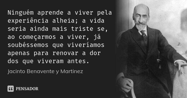 Ninguém aprende a viver pela experiência alheia; a vida seria ainda mais triste se, ao começarmos a viver, já soubéssemos que viveríamos apenas para renovar a d... Frase de Jacinto Benavente y Martinez.