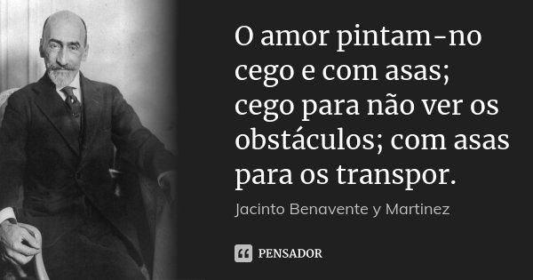 O amor pintam-no cego e com asas; cego para não ver os obstáculos; com asas para os transpor.... Frase de Jacinto Benavente y Martinez.