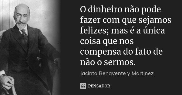 O dinheiro não pode fazer com que sejamos felizes; mas é a única coisa que nos compensa do fato de não o sermos.... Frase de Jacinto Benavente y Martinez.
