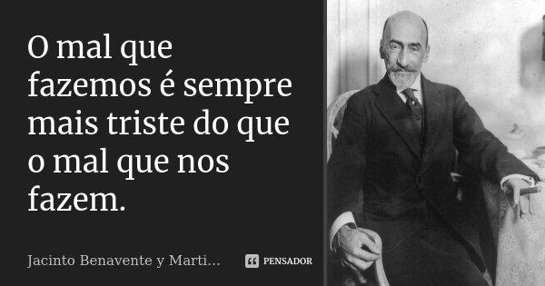 O mal que fazemos é sempre mais triste do que o mal que nos fazem.... Frase de Jacinto Benavente y Martinez.