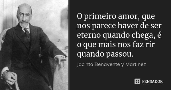 O primeiro amor, que nos parece haver de ser eterno quando chega, é o que mais nos faz rir quando passou.... Frase de Jacinto Benavente y Martinez.