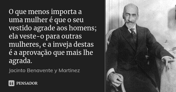O que menos importa a uma mulher é que o seu vestido agrade aos homens; ela veste-o para outras mulheres, e a inveja destas é a aprovação que mais lhe agrada.... Frase de Jacinto Benavente y Martinez.