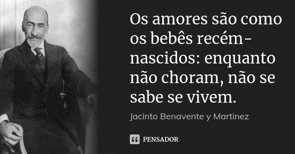 Os amores são como os bebês recém-nascidos: enquanto não choram, não se sabe se vivem.... Frase de Jacinto Benavente y Martinez.