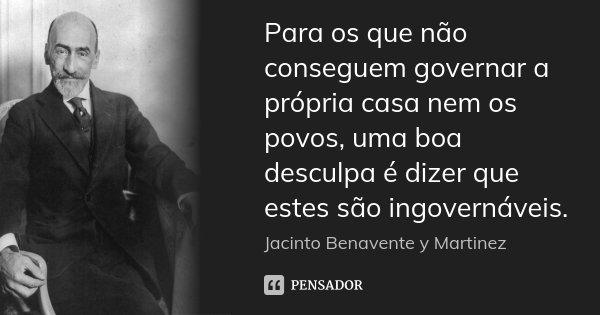 Para os que não conseguem governar a própria casa nem os povos, uma boa desculpa é dizer que estes são ingovernáveis.... Frase de Jacinto Benavente y Martinez.