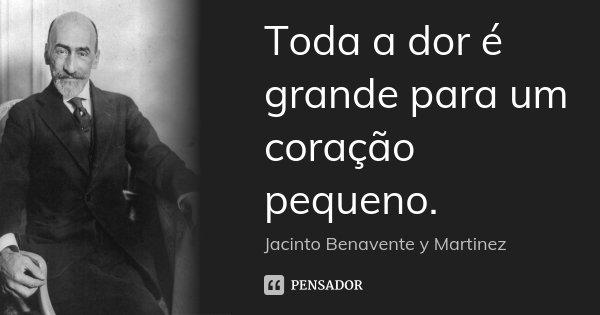 Toda a dor é grande para um coração pequeno.... Frase de Jacinto Benavente y Martinez.