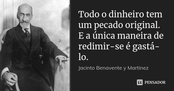 Todo o dinheiro tem um pecado original. E a única maneira de redimir-se é gastá-lo.... Frase de Jacinto Benavente y Martinez.