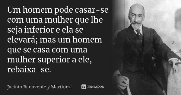 Um homem pode casar-se com uma mulher que lhe seja inferior e ela se elevará; mas um homem que se casa com uma mulher superior a ele, rebaixa-se.... Frase de Jacinto Benavente y Martinez.