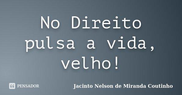 No Direito pulsa a vida, velho!... Frase de Jacinto Nelson de Miranda Coutinho.