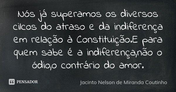 Nós já superamos os diversos cilcos do atraso e da indiferença em relação à Constituição.E para quem sabe é a indiferença,não o ódio,o contrário do amor.... Frase de Jacinto Nelson de Miranda Coutinho.