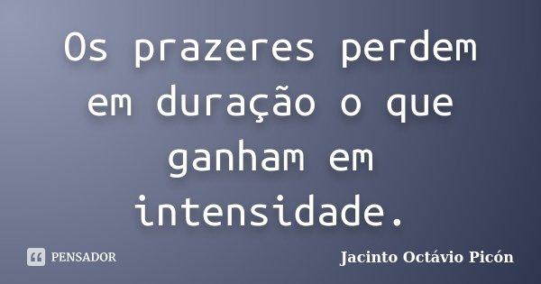 Os prazeres perdem em duração o que ganham em intensidade.... Frase de Jacinto Octávio Picón.