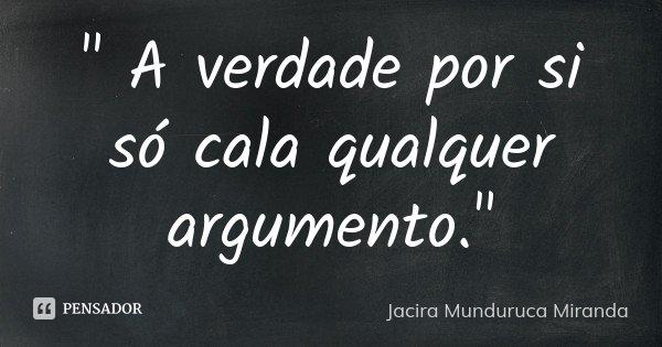 """"""" A verdade por si só cala qualquer argumento.""""... Frase de Jacira Munduruca Miranda."""