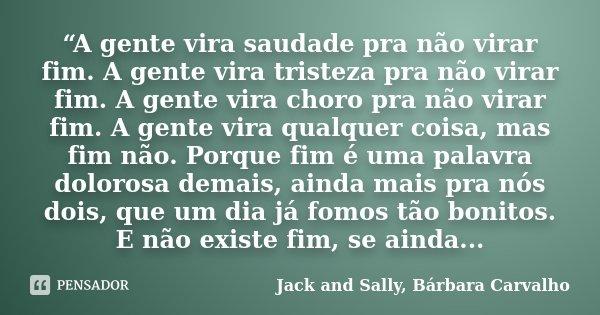 """""""A gente vira saudade pra não virar fim. A gente vira tristeza pra não virar fim. A gente vira choro pra não virar fim. A gente vira qualquer coisa, mas fim não... Frase de Jack and Sally, Bárbara Carvalho."""