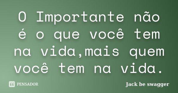 O Importante não é o que você tem na vida,mais quem você tem na vida.... Frase de Jack be swagger.