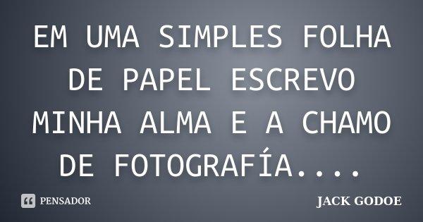 EM UMA SIMPLES FOLHA DE PAPEL ESCREVO MINHA ALMA E A CHAMO DE FOTOGRAFÍA....... Frase de JACK GODOE.