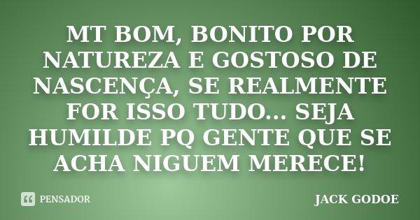 MT BOM, BONITO POR NATUREZA E GOSTOSO DE NASCENÇA, SE REALMENTE FOR ISSO TUDO... SEJA HUMILDE PQ GENTE QUE SE ACHA NIGUEM MERECE!... Frase de JACK GODOE.