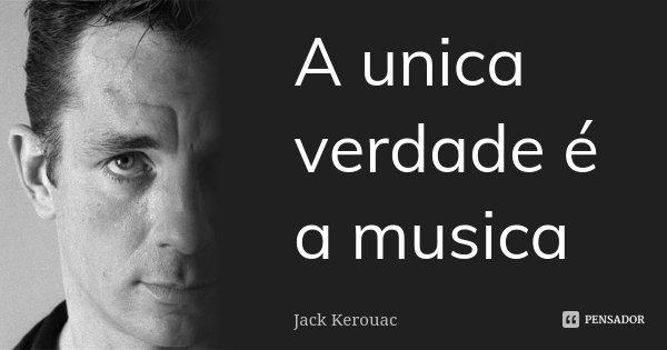 A unica verdade é a musica... Frase de Jack Kerouac.