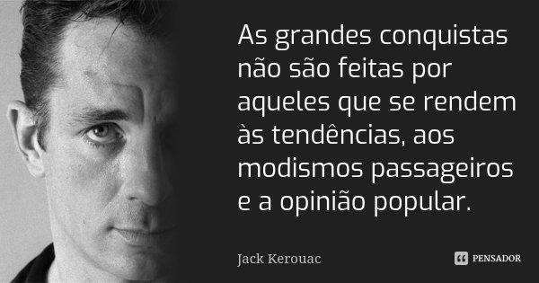 As grandes conquistas não são feitas por aqueles que se rendem às tendências, aos modismos passageiros e a opinião popular.... Frase de Jack Kerouac.