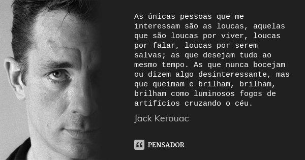 As únicas pessoas que me interessam são as loucas, aquelas que são loucas por viver, loucas por falar, loucas por serem salvas; as que desejam tudo ao mesmo tem... Frase de Jack Kerouac.