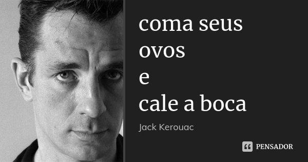 coma seus ovos e cale a boca... Frase de Jack Kerouac.