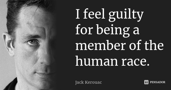 I feel guilty for being a member of the human race.... Frase de Jack Kerouac.
