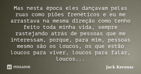 Mas nesta época eles dançavam pelas ruas como piões frenéticos e eu me arrastava na mesma direção como tenho feito toda minha vida, sempre rastejando atrás de p... Frase de Jack Kerouac.