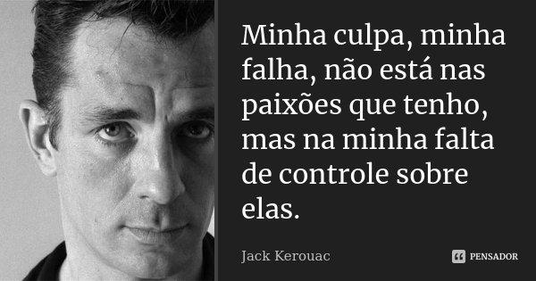 """Minha culpa, minha falha, não está nas paixões que tenho, mas na minha falta de controle sobre elas.""""... Frase de Jack Kerouac."""