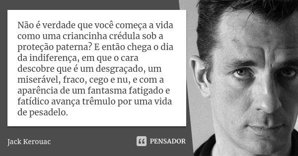 Não é verdade que você começa a vida como uma criancinha crédula sob a proteção paterna? E então chega o dia da indiferença, em que o cara descobre que é um des... Frase de Jack Kerouac.