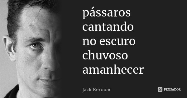 pássaros cantando no escuro chuvoso amanhecer... Frase de Jack Kerouac.