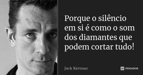 Porque o silencio em si é como o som dos diamantes que podem cortar tudo!!... Frase de Jack Kerouac.