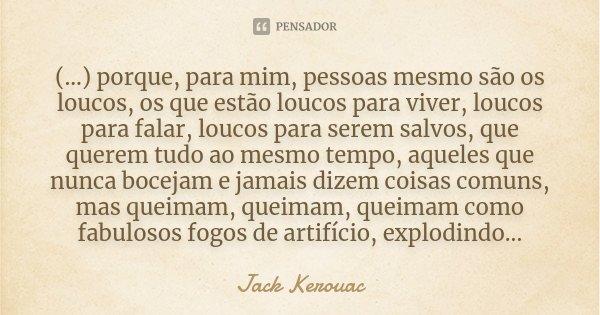 (...) porque, para mim, pessoas mesmo são os loucos, os que estão loucos para viver, loucos para falar, loucos para serem salvos, que querem tudo ao mesmo tempo... Frase de Jack Kerouac.