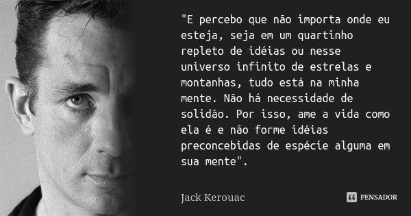 """""""E percebo que não importa onde eu esteja, seja em um quartinho repleto de idéias ou nesse universo infinito de estrelas e montanhas, tudo está na minha me... Frase de Jack Kerouac."""