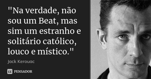 """""""Na verdade, não sou um Beat, mas sim um estranho e solitário católico, louco e místico.""""... Frase de Jack Kerouac."""