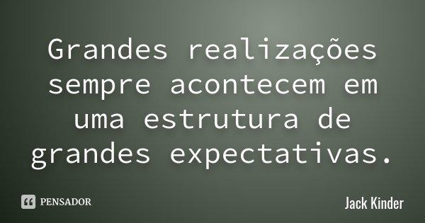 Grandes realizações sempre acontecem em uma estrutura de grandes expectativas.... Frase de Jack Kinder.