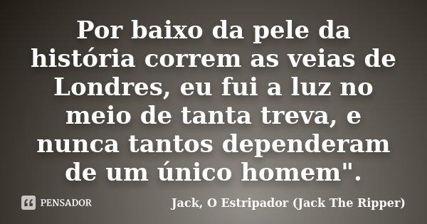 """Por baixo da pele da história correm as veias de Londres, eu fui a luz no meio de tanta treva, e nunca tantos dependeram de um único homem"""".... Frase de Jack, O Estripador (Jack The Ripper)."""