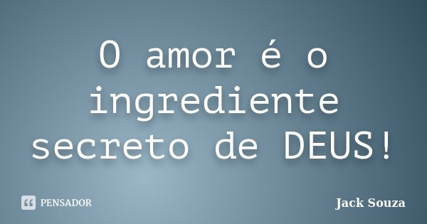 O amor é o ingrediente secreto de DEUS!... Frase de Jack Souza.