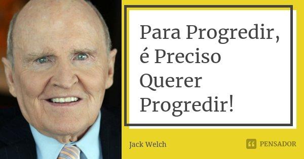 Para Progredir, é Preciso Querer Progredir!... Frase de Jack Welch.
