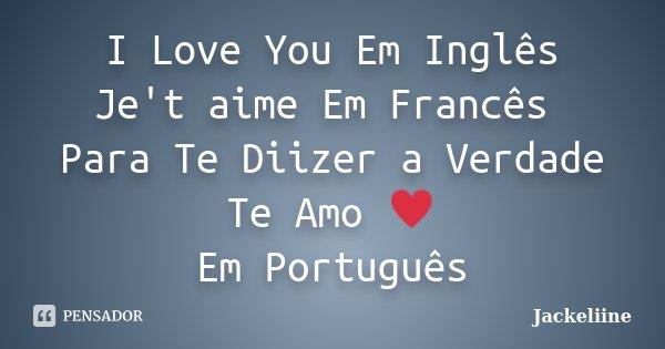 I Love You Em Inglês Je't aime Em Francês Para Te Diizer a Verdade Te Amo ♥ Em Português... Frase de Jackeliine.