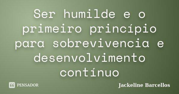 Ser humilde e o primeiro princípio para sobrevivencia e desenvolvimento contínuo... Frase de Jackeline Barcellos.