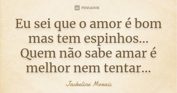 Eu sei que o amor é bom mas tem espinhos... Quem não sabe amar é melhor nem tentar...... Frase de Jackeline Morais.