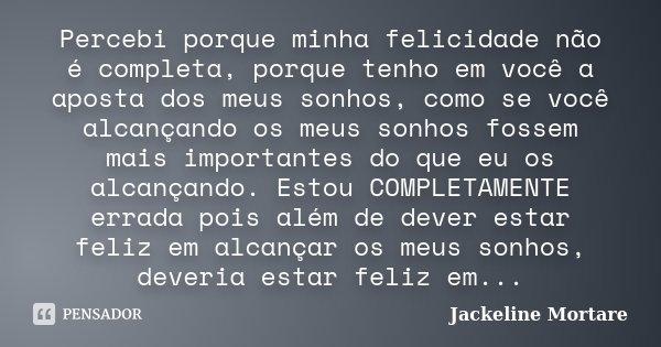 Percebi porque minha felicidade não é completa, porque tenho em você a aposta dos meus sonhos, como se você alcançando os meus sonhos fossem mais importantes do... Frase de Jackeline Mortare.