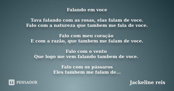 Falando em voce Tava falando com as rosas, elas falam de voce. Falo com a natureza que tambem me fala de voce. Falo com meu coração E com a razão, que tambem me... Frase de Jackeline reis.