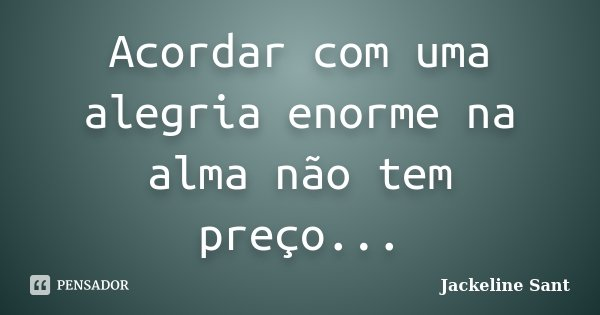 Acordar com uma alegria enorme na alma não tem preço...... Frase de Jackeline Sant.