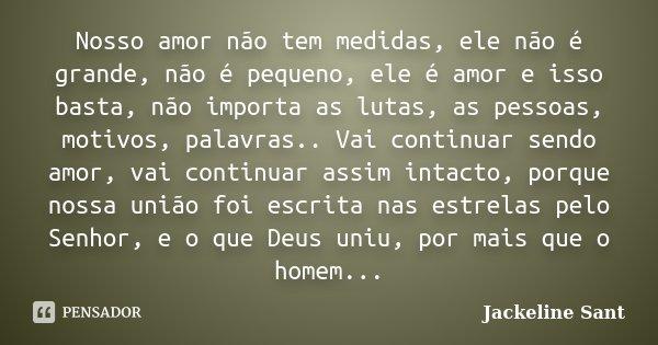 Nosso amor não tem medidas, ele não é grande, não é pequeno, ele é amor e isso basta, não importa as lutas, as pessoas, motivos, palavras.. Vai continuar sendo ... Frase de Jackeline Sant.