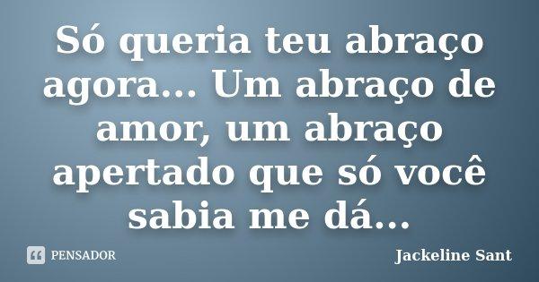Só queria teu abraço agora... Um abraço de amor, um abraço apertado que só você sabia me dá...... Frase de Jackeline Sant.