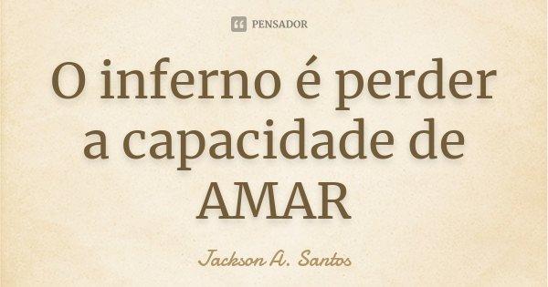 O inferno é perder a capacidade de AMAR... Frase de Jackson A. Santos.